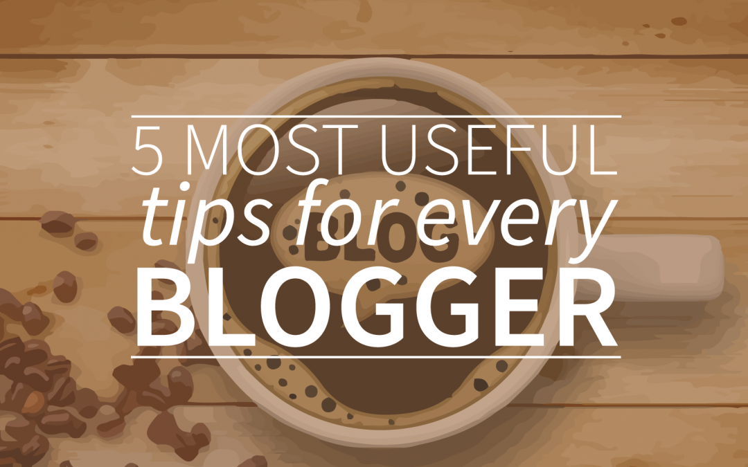 5 Most Useful Tips For Every Blogger