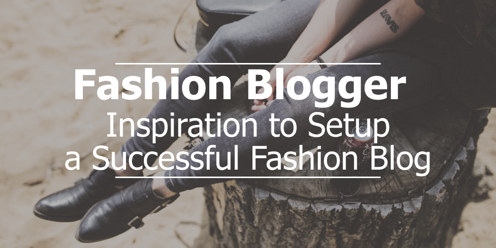 Fashion Blogger – Inspirations to Setup Successful Fashion Blog