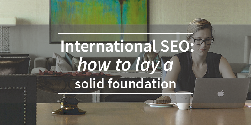 International SEO: How to lay a Solid Foundation