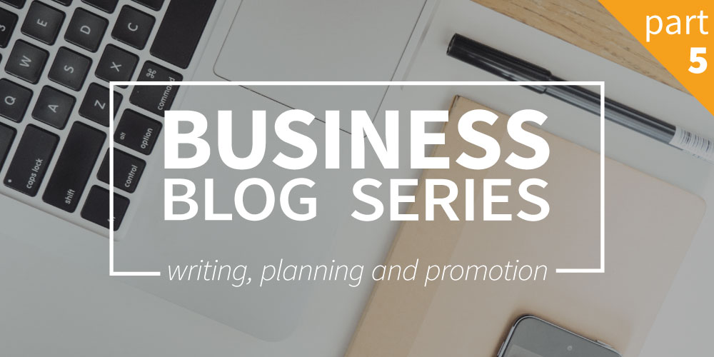 Business blog part 5: Writing, planning and promotion