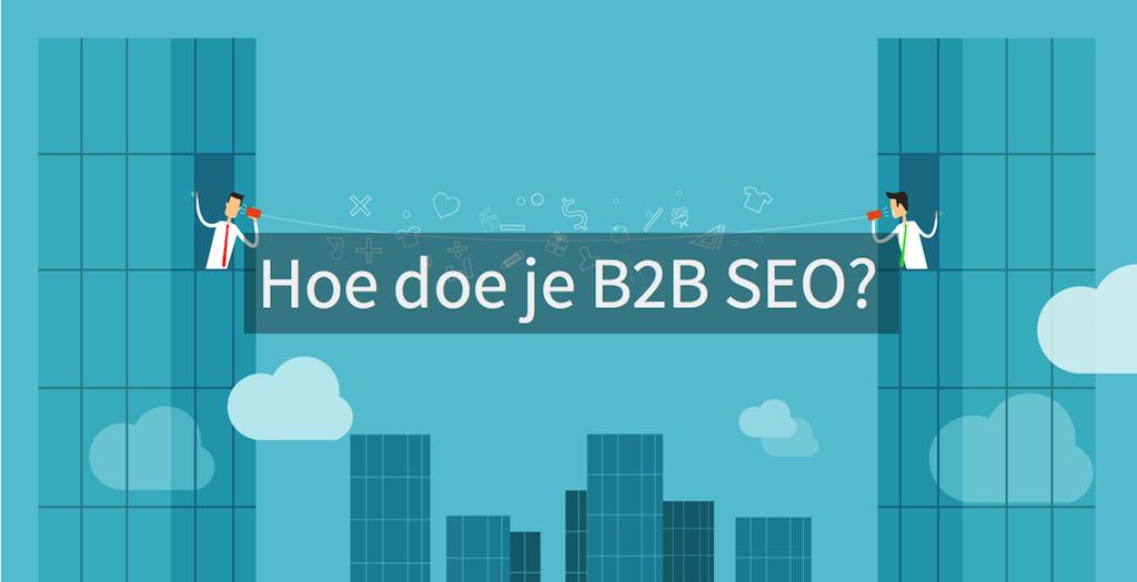 B2B SEO : hoe doe je SEO in een B2B markt?