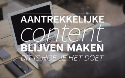 Aantrekkelijke content BLIJVEN maken: Dit is hoe je het doet