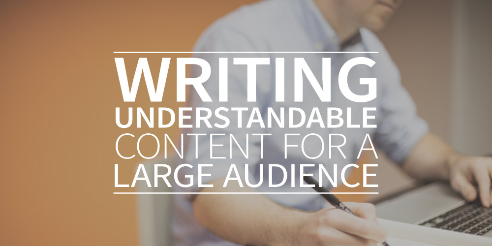 Writing understandable content for a large audience. Here's how to do it.