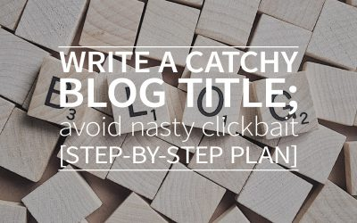 Write a catchy blog title; avoid nasty clickbait [step-by-step plan]