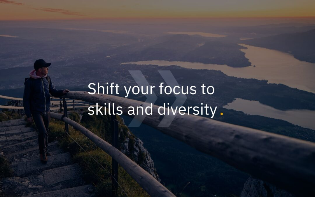Shift your focus to skills and diversity